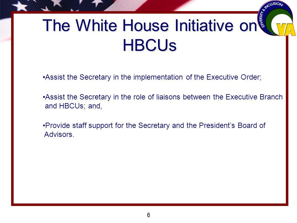 6 The White House Initiative on HBCUs Assist the Secretary in the implementation of the Executive Order; Assist the Secretary in the role of liaisons between the Executive Branch and HBCUs; and, Provide staff support for the Secretary and the Presidents Board of Advisors.