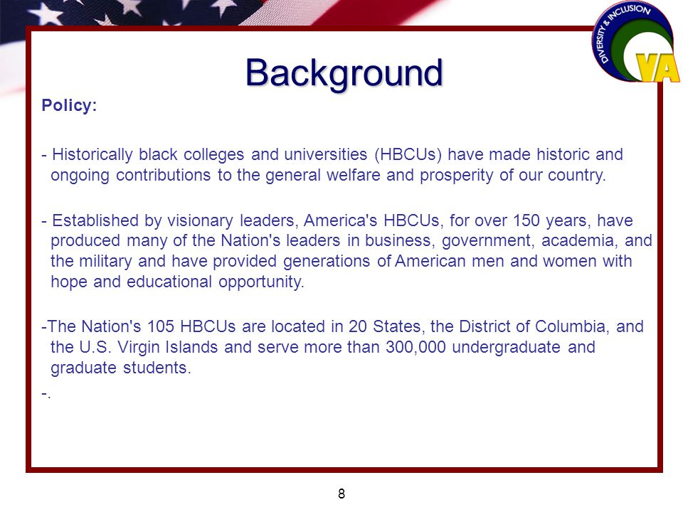 8 Background Policy: - Historically black colleges and universities (HBCUs) have made historic and ongoing contributions to the general welfare and prosperity of our country.