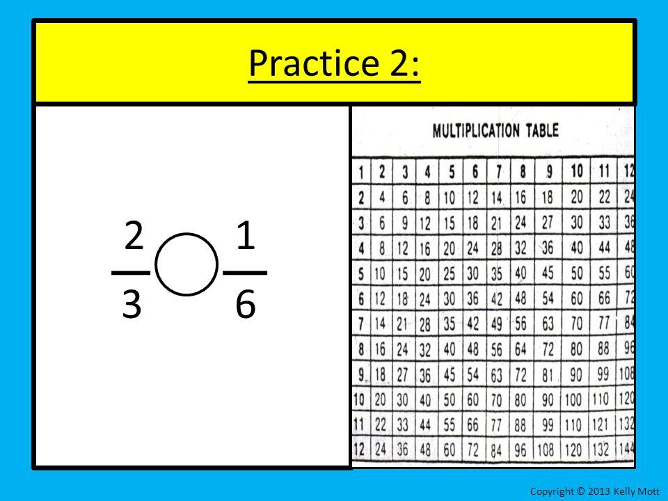 2 1 3 6 Practice 2: Copyright © 2013 Kelly Mott