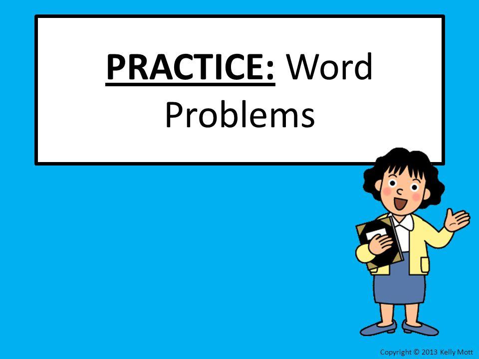 PRACTICE: Word Problems Copyright © 2013 Kelly Mott