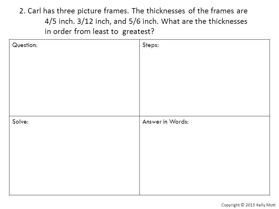 2. Carl has three picture frames. The thicknesses of the frames are 4/5 inch. 3/12 inch, and 5/6 inch. What are the thicknesses in order from least to