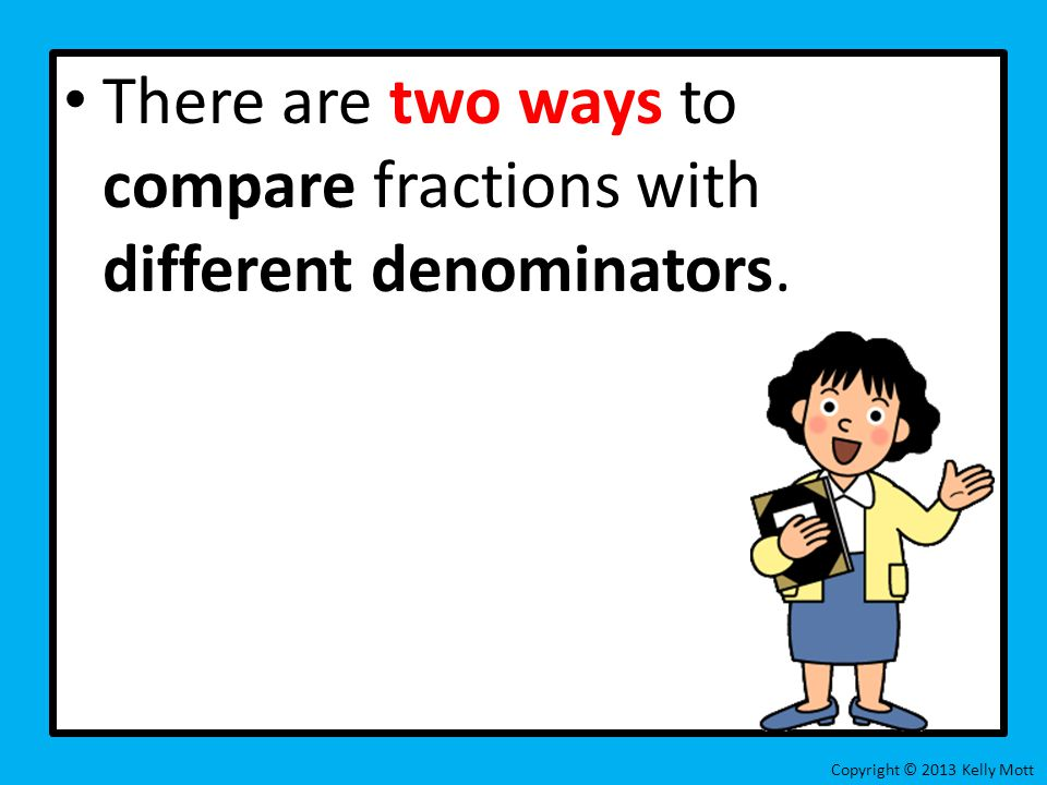 There are two ways to compare fractions with different denominators. Copyright © 2013 Kelly Mott
