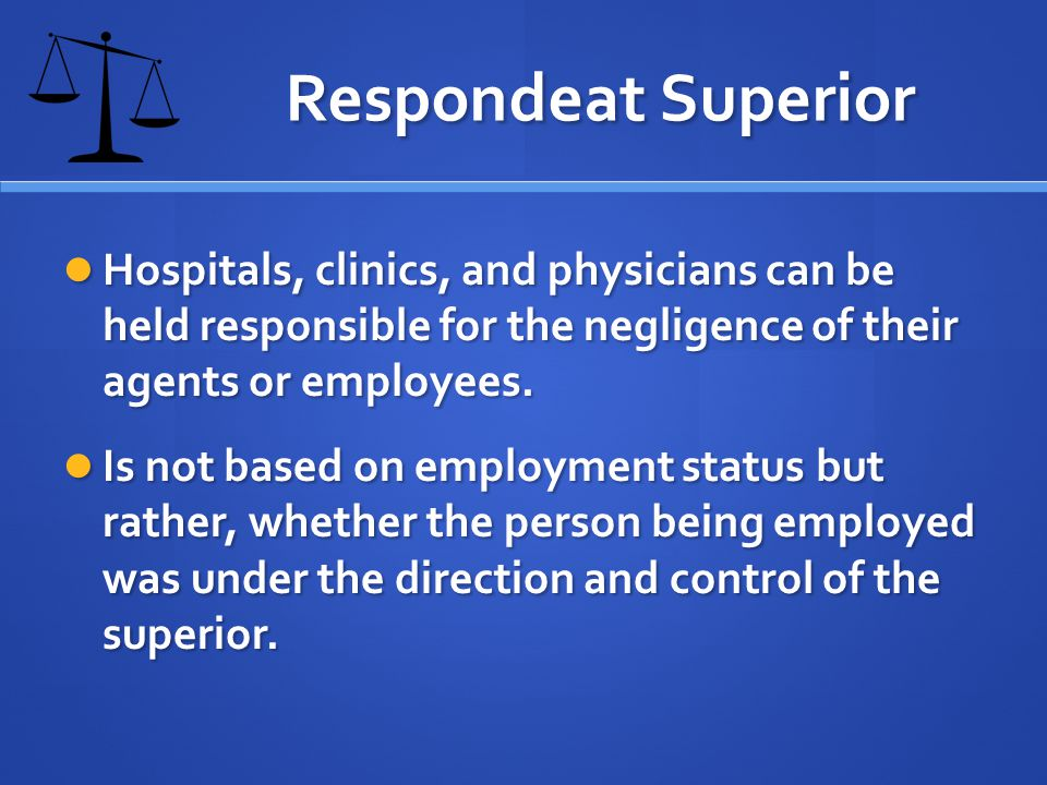 Respondeat Superior Hospitals, clinics, and physicians can be held responsible for the negligence of their agents or employees.