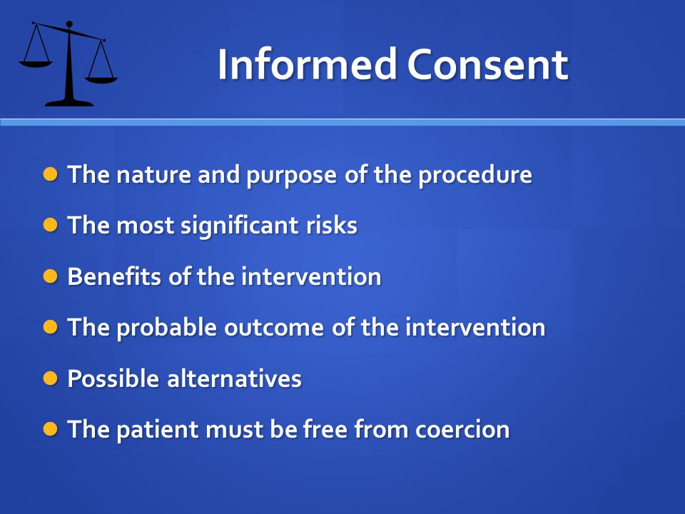 Informed Consent The nature and purpose of the procedure The nature and purpose of the procedure The most significant risks The most significant risks Benefits of the intervention Benefits of the intervention The probable outcome of the intervention The probable outcome of the intervention Possible alternatives Possible alternatives The patient must be free from coercion The patient must be free from coercion