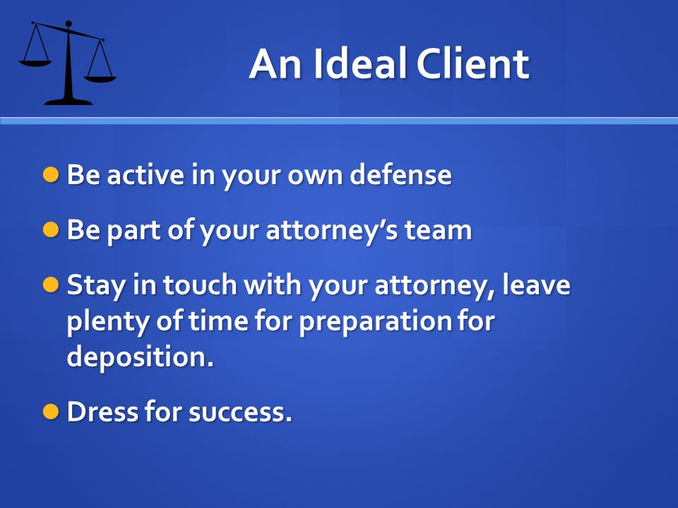 An Ideal Client Be active in your own defense Be active in your own defense Be part of your attorneys team Be part of your attorneys team Stay in touch with your attorney, leave plenty of time for preparation for deposition.