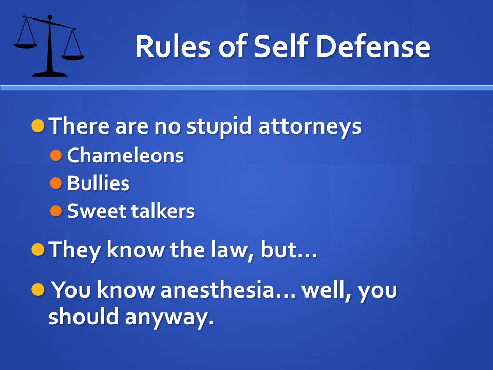Rules of Self Defense There are no stupid attorneys There are no stupid attorneys Chameleons Chameleons Bullies Bullies Sweet talkers Sweet talkers They know the law, but… They know the law, but… You know anesthesia… well, you should anyway.