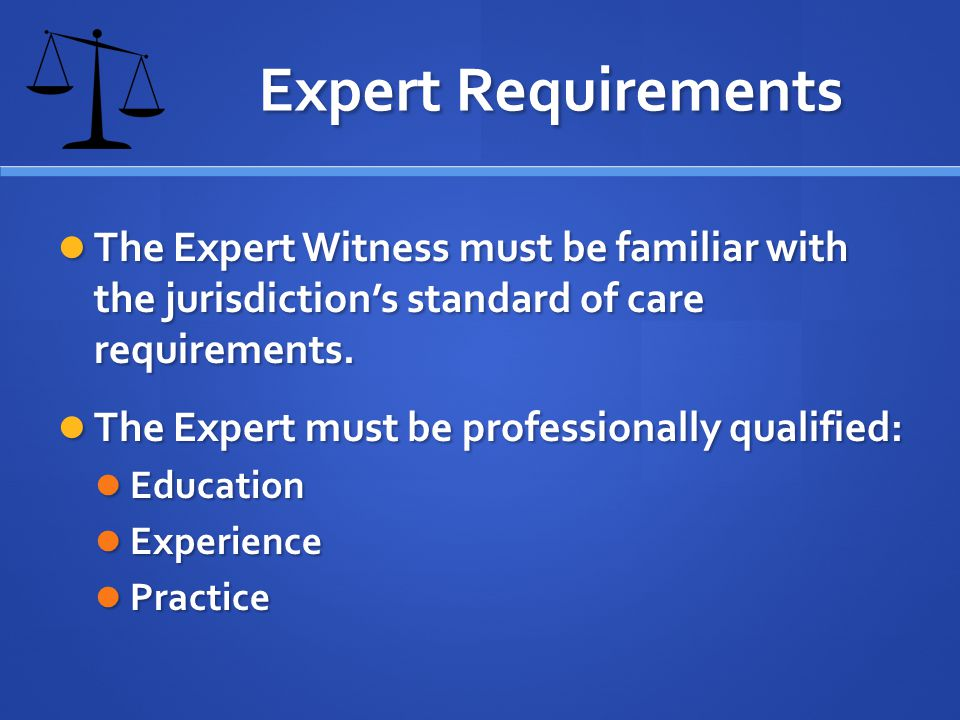 Expert Requirements The Expert Witness must be familiar with the jurisdictions standard of care requirements.