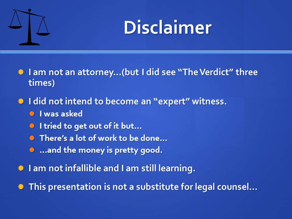 Disclaimer I am not an attorney…(but I did see The Verdict three times) I am not an attorney…(but I did see The Verdict three times) I did not intend to become an expert witness.