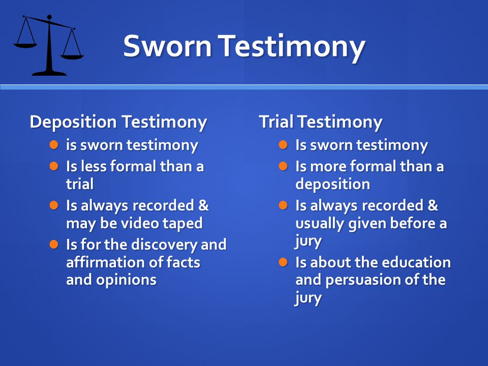 Sworn Testimony Deposition Testimony is sworn testimony is sworn testimony Is less formal than a trial Is less formal than a trial Is always recorded & may be video taped Is always recorded & may be video taped Is for the discovery and affirmation of facts and opinions Is for the discovery and affirmation of facts and opinions Trial Testimony Is sworn testimony Is more formal than a deposition Is always recorded & usually given before a jury Is about the education and persuasion of the jury