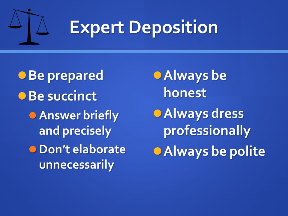 Expert Deposition Be prepared Be prepared Be succinct Be succinct Answer briefly and precisely Answer briefly and precisely Dont elaborate unnecessarily Dont elaborate unnecessarily Always be honest Always dress professionally Always be polite