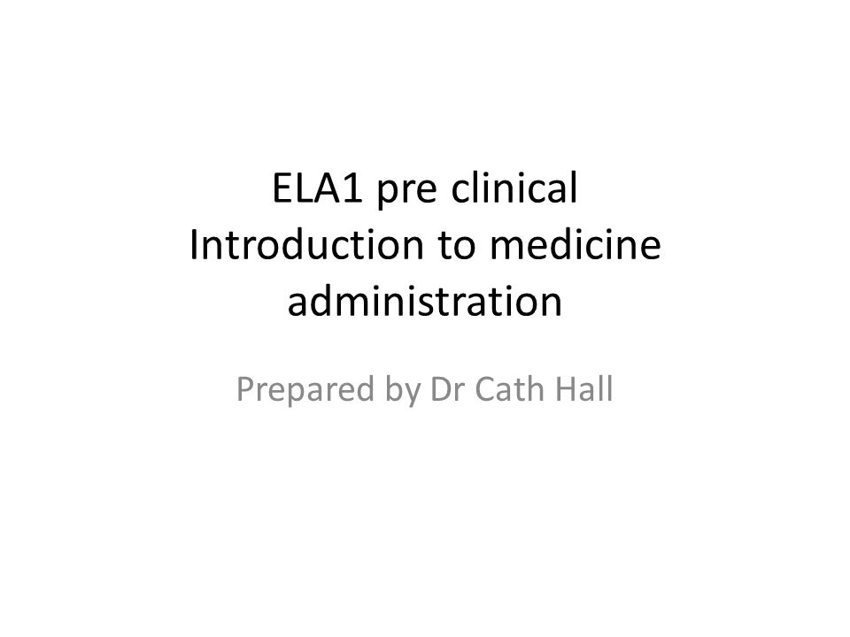 ELA1 pre clinical Introduction to medicine administration Prepared by Dr Cath Hall
