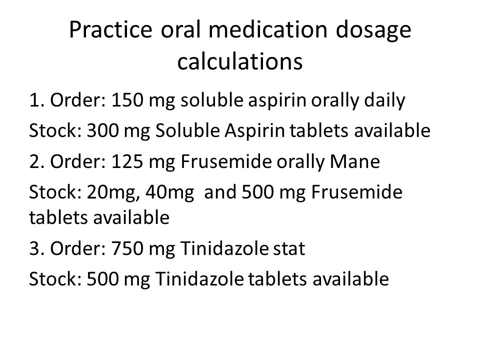 Practice oral medication dosage calculations 1. Order: 150 mg soluble aspirin orally daily Stock: 300 mg Soluble Aspirin tablets available 2. Order: 1