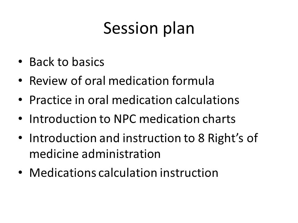 Session plan Back to basics Review of oral medication formula Practice in oral medication calculations Introduction to NPC medication charts Introduct
