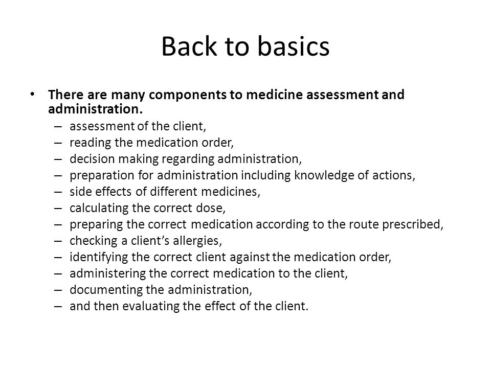 Back to basics: routes, types or oral meds, orders, parts of orders Different routes of medicine administration – oral, injectable (includes SC, IM, IV), per vagina, per rectum, ear, eye, sublingual Types of oral medicines – eg.