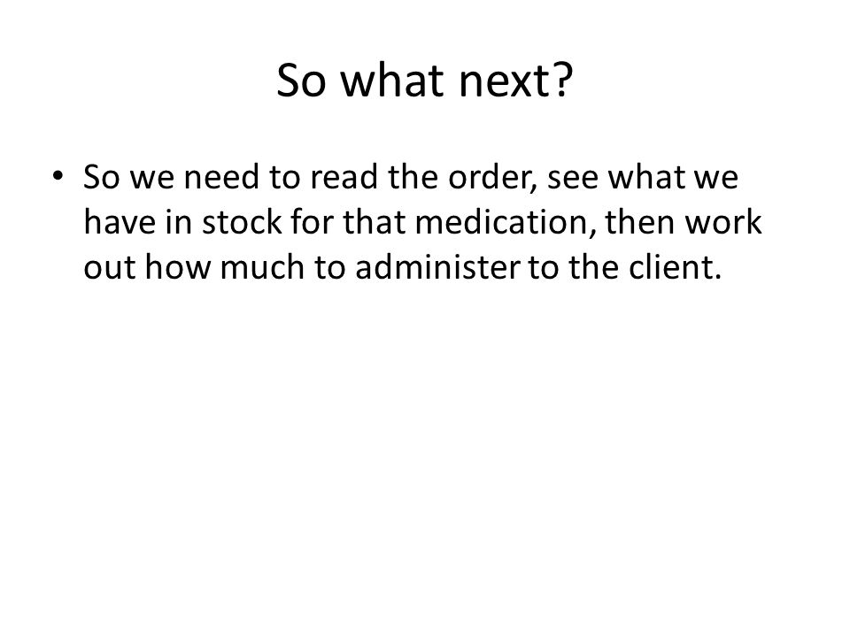 Review of oral medication formula This is the formula to use: What you want (Ordered dose) volume (always 1 for pills, capsules etc ) _______________ X __________ = required dose What youve got (Stock available ) 1 Eg – order: 500 mg paracetamol orally 4 hourly prn Stock: 500 mg paracetamol tablets available 500 mg 1 _______ X ______ = 1 tablet 500 mg 1