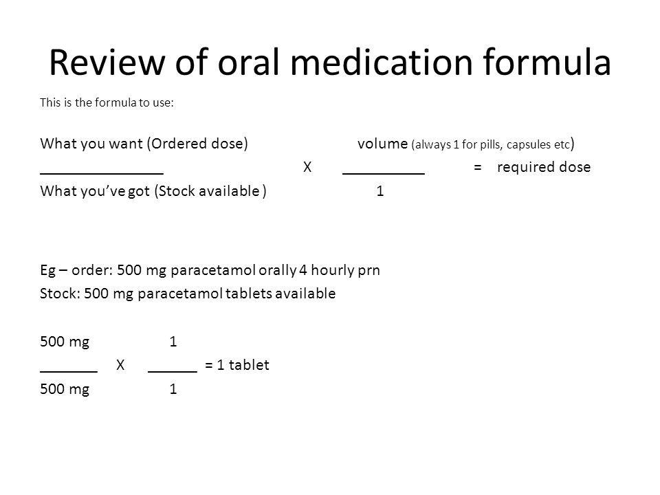 Review of oral medication formula This is the formula to use: What you want (Ordered dose) volume (always 1 for pills, capsules etc ) _______________