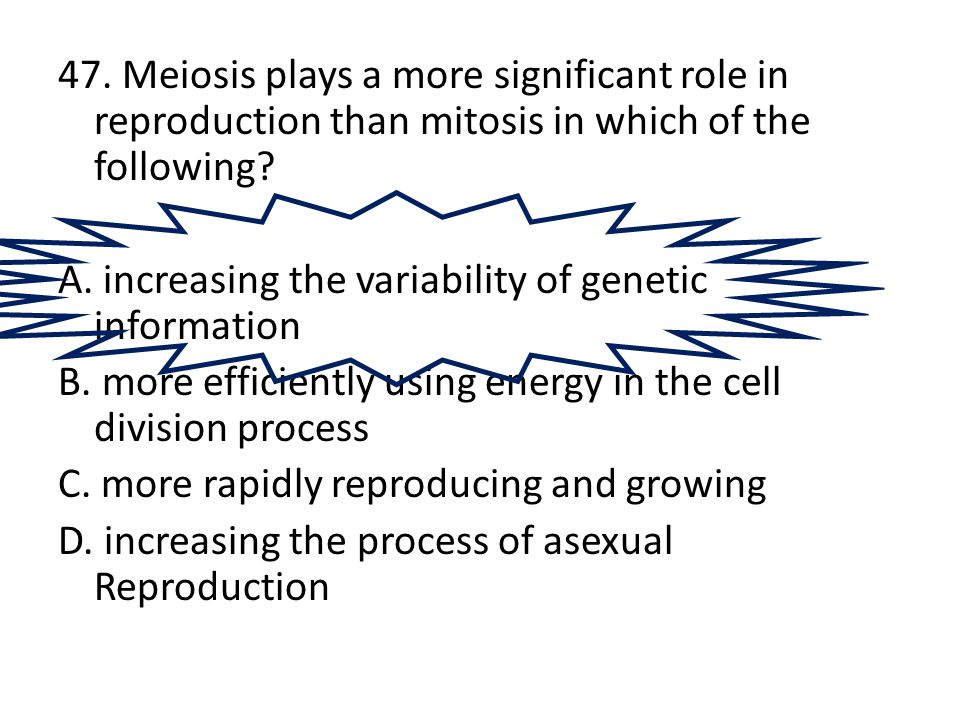 47. Meiosis plays a more significant role in reproduction than mitosis in which of the following? A. increasing the variability of genetic information