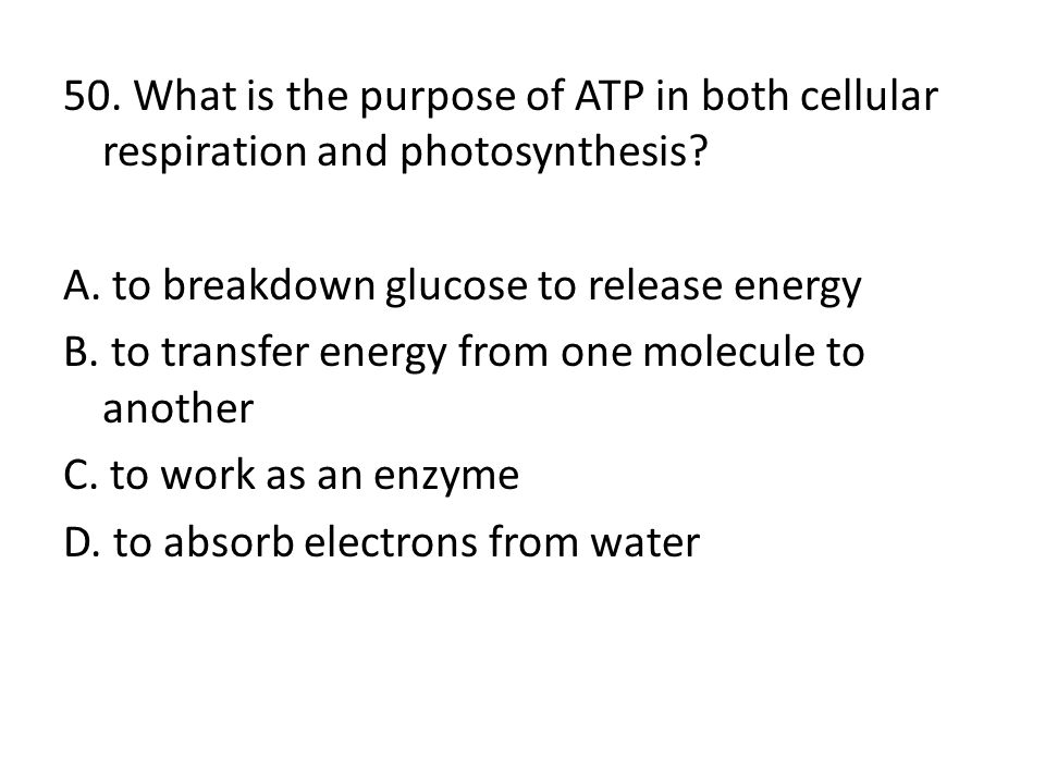 50. What is the purpose of ATP in both cellular respiration and photosynthesis? A. to breakdown glucose to release energy B. to transfer energy from o