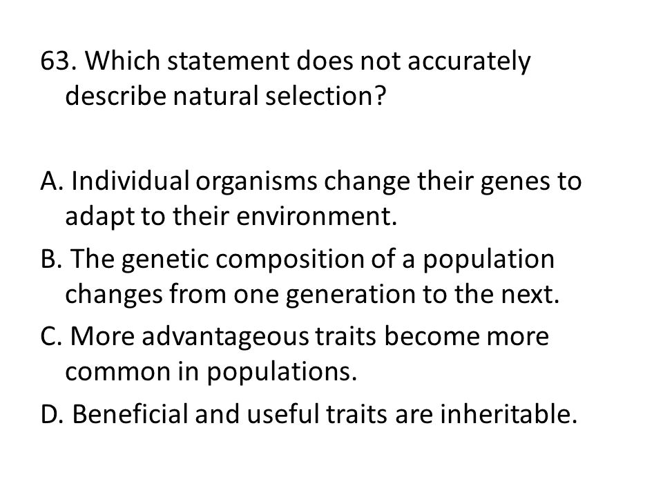 63. Which statement does not accurately describe natural selection? A. Individual organisms change their genes to adapt to their environment. B. The g