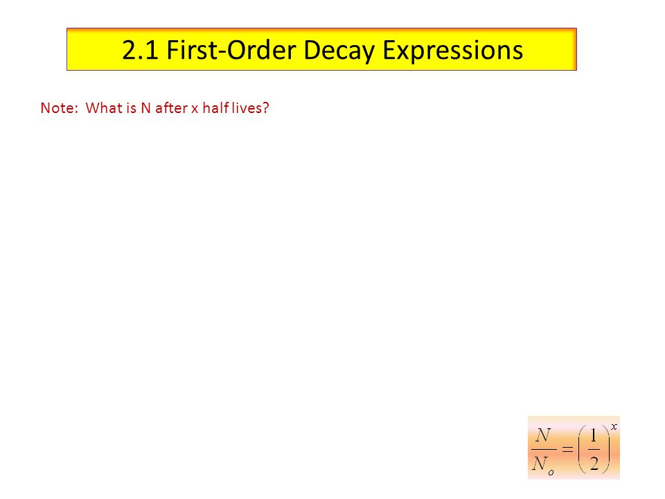 2.1 First-Order Decay Expressions Note: What is N after x half lives?