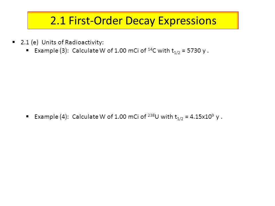 2.1 First-Order Decay Expressions 2.1 (e) Units of Radioactivity: Example (3): Calculate W of 1.00 mCi of 14 C with t 1/2 = 5730 y. Example (4): Calcu