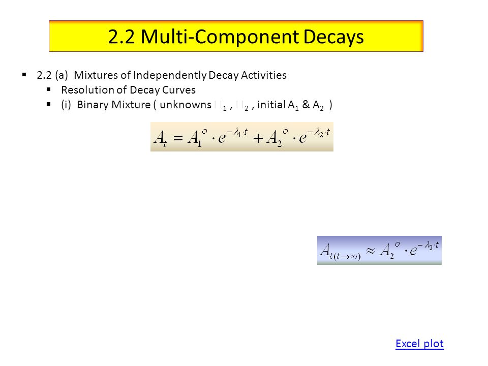 2.2 Multi-Component Decays 2.2 (a) Mixtures of Independently Decay Activities Resolution of Decay Curves (i) Binary Mixture ( unknowns 1, 2, initial A