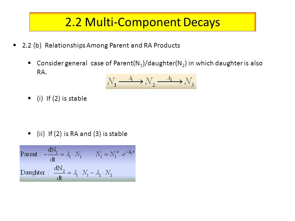 2.2 Multi-Component Decays 2.2 (b) Relationships Among Parent and RA Products Consider general case of Parent(N 1 )/daughter(N 2 ) in which daughter i