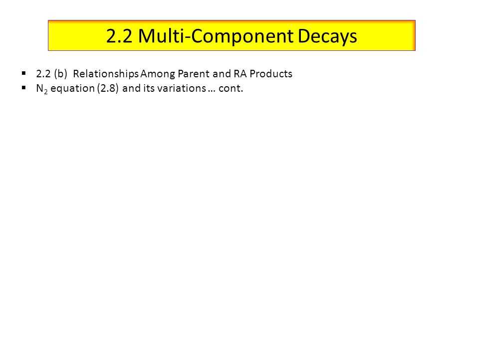 2.2 Multi-Component Decays 2.2 (b) Relationships Among Parent and RA Products N 2 equation (2.8) and its variations … cont.