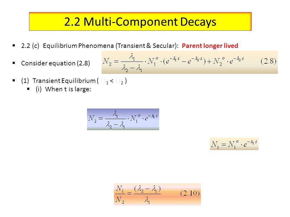 2.2 Multi-Component Decays 2.2 (c) Equilibrium Phenomena (Transient & Secular): Parent longer lived Consider equation (2.8) (1) Transient Equilibrium ( 1 < 2 ) (i) When t is large: