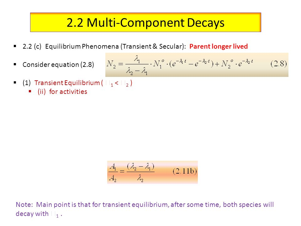 2.2 Multi-Component Decays 2.2 (c) Equilibrium Phenomena (Transient & Secular): Parent longer lived Consider equation (2.8) (1) Transient Equilibrium ( 1 < 2 ) (ii) for activities Note: Main point is that for transient equilibrium, after some time, both species will decay with 1.