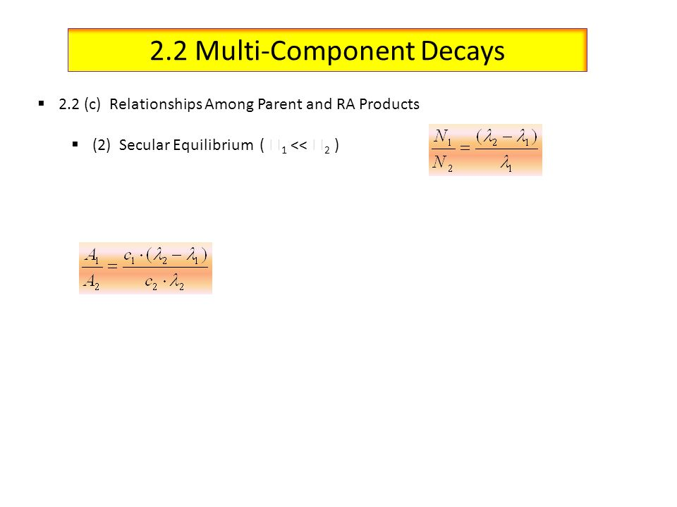 2.2 Multi-Component Decays 2.2 (c) Relationships Among Parent and RA Products (2) Secular Equilibrium ( 1 << 2 )