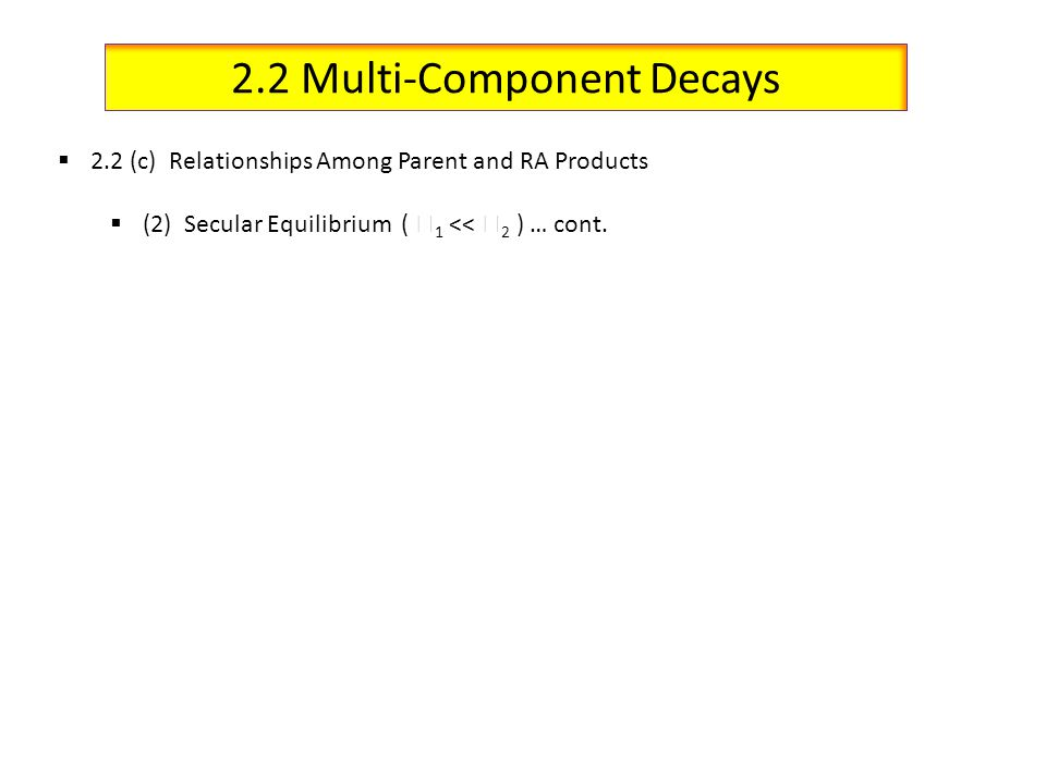 2.2 Multi-Component Decays 2.2 (c) Relationships Among Parent and RA Products (2) Secular Equilibrium ( 1 << 2 ) … cont.
