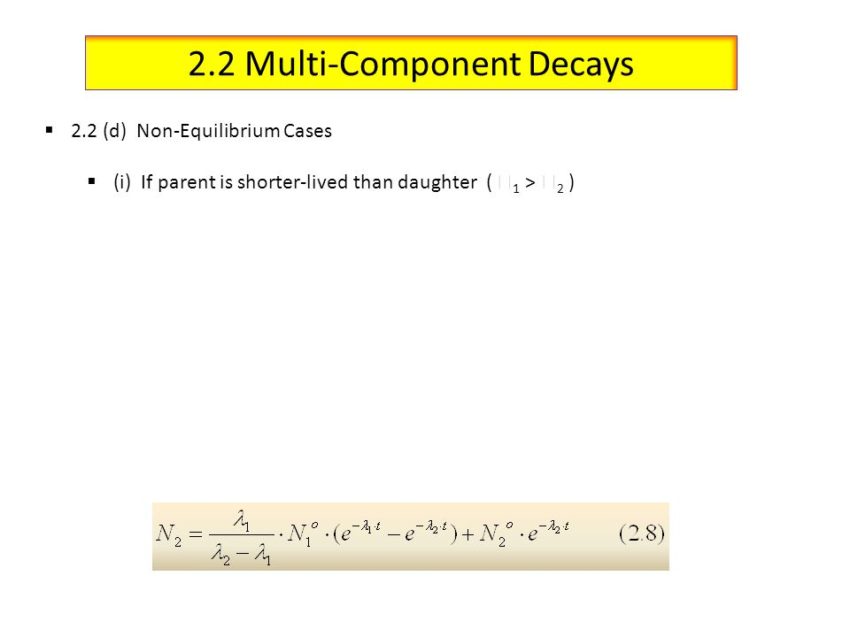 2.2 Multi-Component Decays 2.2 (d) Non-Equilibrium Cases (i) If parent is shorter-lived than daughter ( 1 > 2 )