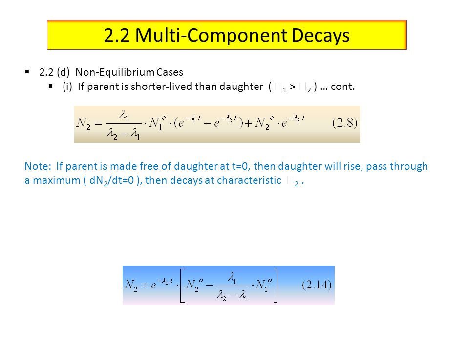 2.2 Multi-Component Decays 2.2 (d) Non-Equilibrium Cases (i) If parent is shorter-lived than daughter ( 1 > 2 ) … cont. Note: If parent is made free o