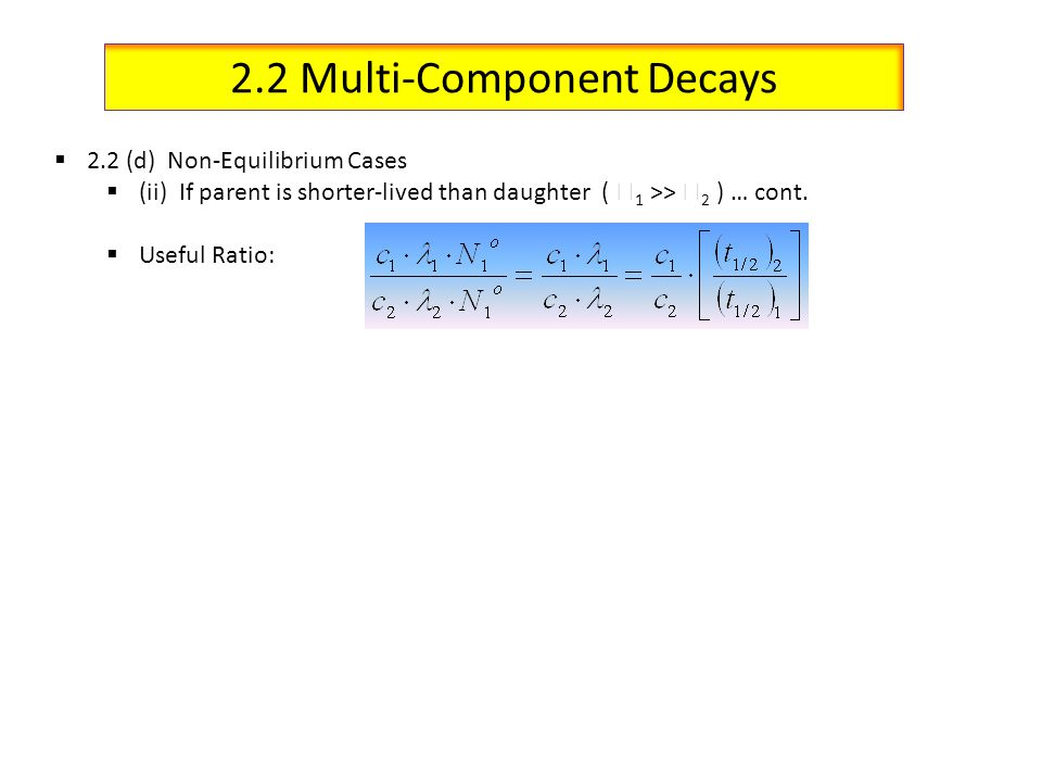 2.2 Multi-Component Decays 2.2 (d) Non-Equilibrium Cases (ii) If parent is shorter-lived than daughter ( 1 >> 2 ) … cont. Useful Ratio:
