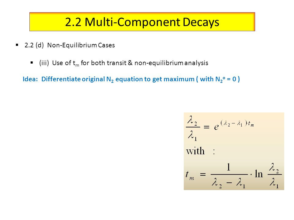 2.2 Multi-Component Decays 2.2 (d) Non-Equilibrium Cases (iii) Use of t m for both transit & non-equilibrium analysis Idea: Differentiate original N 2 equation to get maximum ( with N 2 o = 0 )