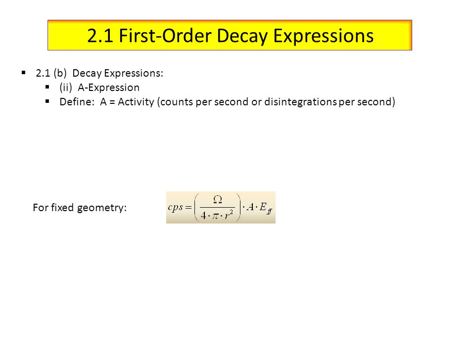 2.1 First-Order Decay Expressions 2.1 (b) Decay Expressions: (ii) A-Expression Define: A = Activity (counts per second or disintegrations per second)