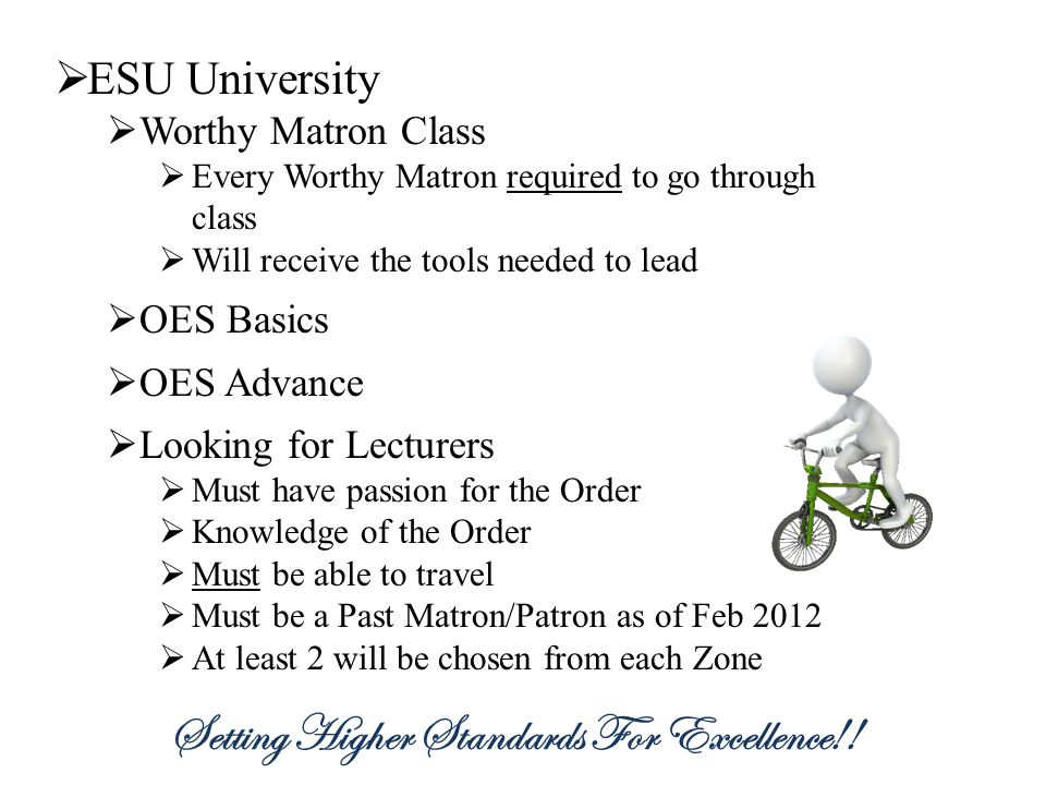 ESU University Worthy Matron Class Every Worthy Matron required to go through class Will receive the tools needed to lead OES Basics OES Advance Looking for Lecturers Must have passion for the Order Knowledge of the Order Must be able to travel Must be a Past Matron/Patron as of Feb 2012 At least 2 will be chosen from each Zone Setting Higher Standards For Excellence!!
