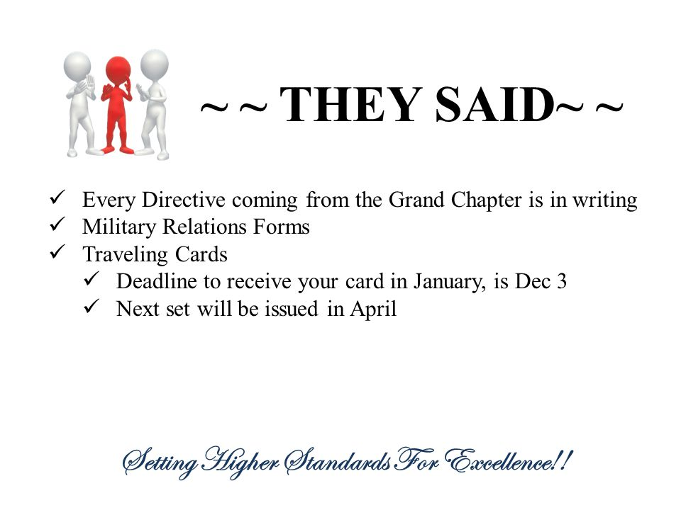 ~ ~ THEY SAID~ ~ Every Directive coming from the Grand Chapter is in writing Military Relations Forms Traveling Cards Deadline to receive your card in January, is Dec 3 Next set will be issued in April Setting Higher Standards For Excellence!!