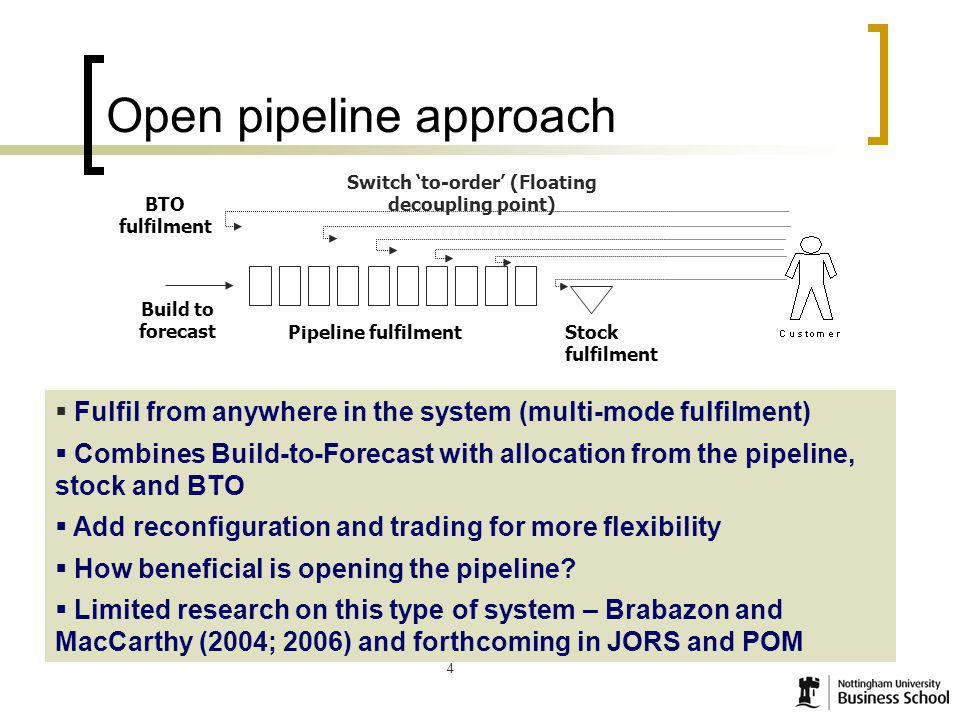 4 4 Open pipeline approach Build to forecast Pipeline fulfilment Stock fulfilment Switch to-order (Floating decoupling point) Fulfil from anywhere in the system (multi-mode fulfilment) Combines Build-to-Forecast with allocation from the pipeline, stock and BTO Add reconfiguration and trading for more flexibility How beneficial is opening the pipeline.