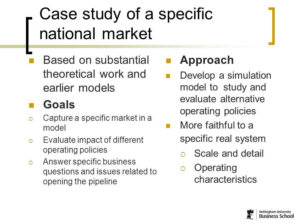 5 Case study of a specific national market Based on substantial theoretical work and earlier models Goals Capture a specific market in a model Evaluate impact of different operating policies Answer specific business questions and issues related to opening the pipeline Approach Develop a simulation model to study and evaluate alternative operating policies More faithful to a specific real system Scale and detail Operating characteristics