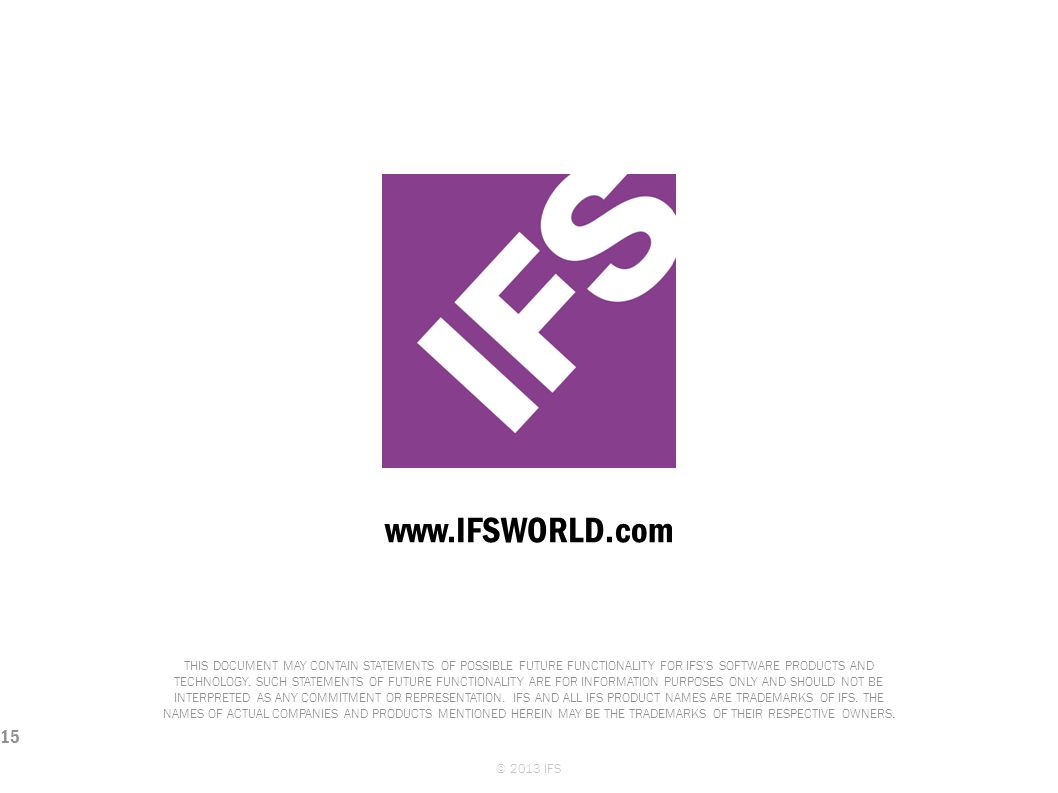 www.IFSWORLD.com THIS DOCUMENT MAY CONTAIN STATEMENTS OF POSSIBLE FUTURE FUNCTIONALITY FOR IFSS SOFTWARE PRODUCTS AND TECHNOLOGY. SUCH STATEMENTS OF F