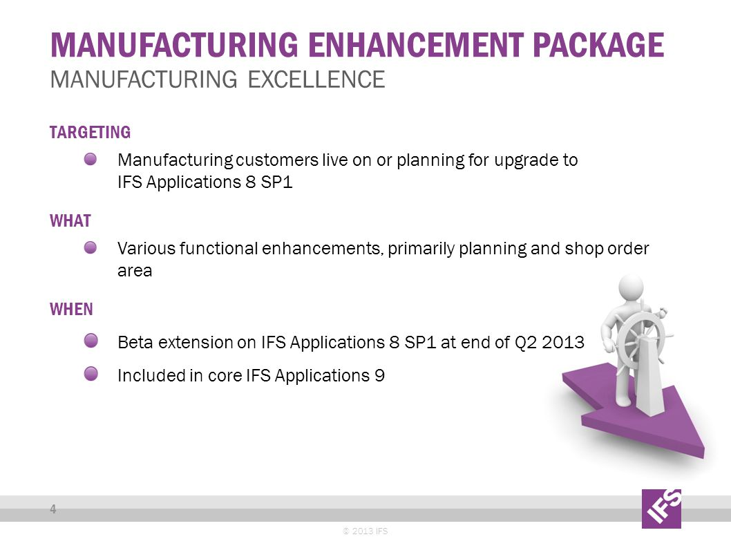 MANUFACTURING ENHANCEMENT PACKAGE © 2013 IFS 4 MANUFACTURING EXCELLENCE TARGETING Manufacturing customers live on or planning for upgrade to IFS Appli
