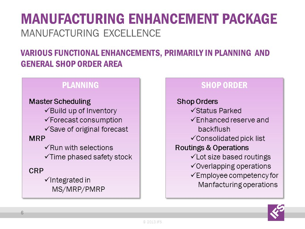 MANUFACTURING ENHANCEMENT PACKAGE © 2013 IFS 6 MANUFACTURING EXCELLENCE VARIOUS FUNCTIONAL ENHANCEMENTS, PRIMARILY IN PLANNING AND GENERAL SHOP ORDER