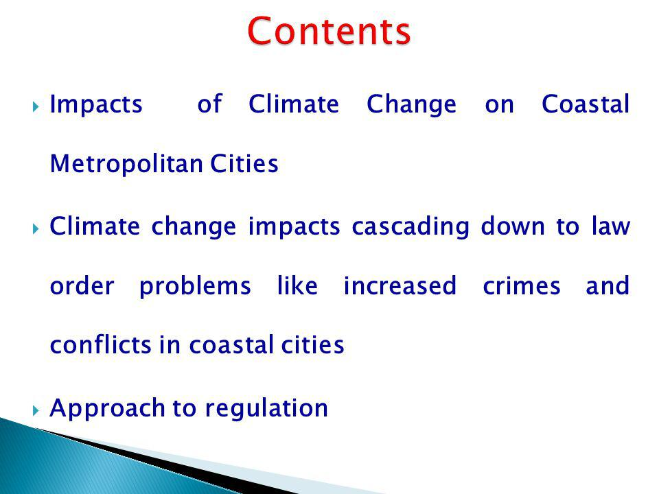 Impacts of Climate Change on Coastal Metropolitan Cities Climate change impacts cascading down to law order problems like increased crimes and conflicts in coastal cities Approach to regulation