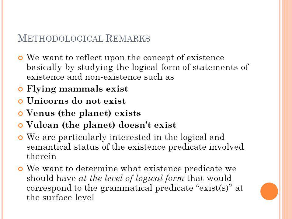 M ETHODOLOGICAL R EMARKS The issue about the logical form of existence statements is an issue that is far from having received a satisfactory treatment in contemporary philosophical semantics On the other hand, I think that the search for an adequate existence predicate can only be correctly carried out if we first provide answers to a salient set of general questions about existence In what follows I introduce three such questions and three theses I want to endorse in answering them, such theses shaping the subsequent adoption of an appropriate existence predicate Availing ourselves of an appropriate existence predicate is highly important for purposes of meta-ontology, for it allows us to describe ontological disagreements, disagreements about what exists, as they should be viewed (at least sometimes): genuine disagreements, not merely verbal or terminological ones