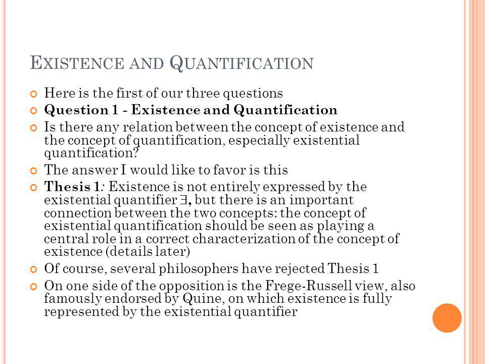 E XISTENCE AND Q UANTIFICATION Here is the first of our three questions Question 1 - Existence and Quantification Is there any relation between the concept of existence and the concept of quantification, especially existential quantification.