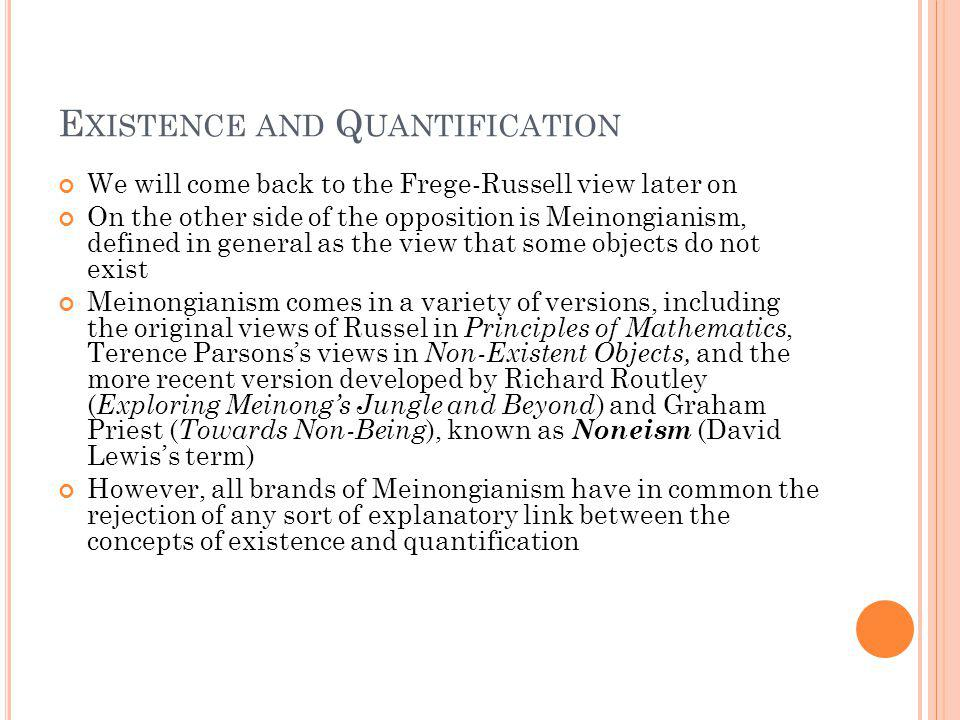 E XISTENCE AND Q UANTIFICATION We will come back to the Frege-Russell view later on On the other side of the opposition is Meinongianism, defined in general as the view that some objects do not exist Meinongianism comes in a variety of versions, including the original views of Russel in Principles of Mathematics, Terence Parsonss views in Non-Existent Objects, and the more recent version developed by Richard Routley ( Exploring Meinongs Jungle and Beyond ) and Graham Priest ( Towards Non-Being ), known as Noneism (David Lewiss term) However, all brands of Meinongianism have in common the rejection of any sort of explanatory link between the concepts of existence and quantification