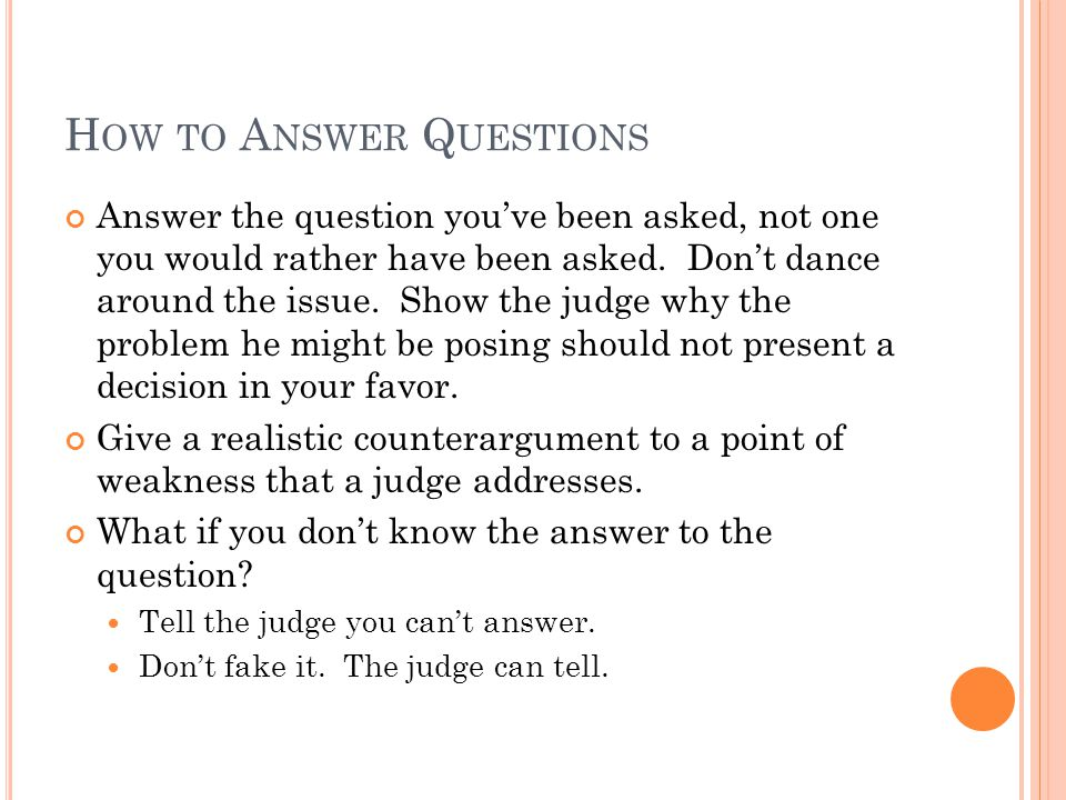 H OW TO A NSWER Q UESTIONS Answer the question youve been asked, not one you would rather have been asked. Dont dance around the issue. Show the judge