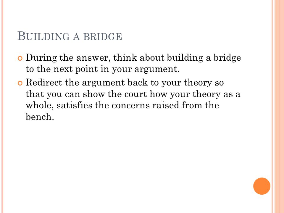 B UILDING A BRIDGE During the answer, think about building a bridge to the next point in your argument. Redirect the argument back to your theory so t